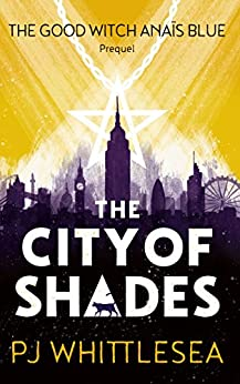 The City of Shades: The Extraordinary Adventures of the Good Witch Anaïs Blue Prequel by [P J Whittlesea]