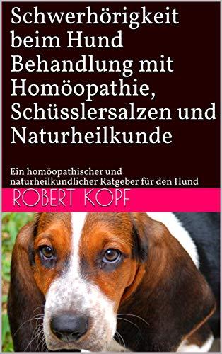 Schwerhörigkeit beim Hund - Behandlung mit Homöopathie, Schüsslersalzen und Naturheilkunde: Ein homöopathischer und naturheilkundlicher Ratgeber für den Hund