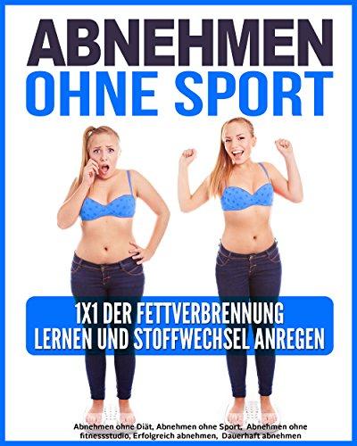 Abnehmen Ohne Sport: 1x1 der Fettverbrennung lernen und Stoffwechsel anregen (Abnehmen ohne Diät, Abnehmen ohne Sport,  Abnehmen ohne fitnessstudio, Erfolgreich abnehmen,  Dauerhaft abnehmen 1)