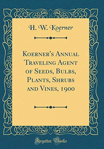 Koerner's Annual Traveling Agent of Seeds, Bulbs, Plants, Shrubs and Vines, 1900 (Classic Reprint)