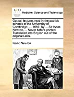 Optical Lectures Read in the Publick Schools of the University of Cambridge, ... 1669. by ... Sir Isaac Newton, ... Never Before Printed. Translated Into English Out of the Original Latin.