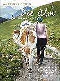 Die Alm - Ein Ort für die Seele: Lebensweisheiten, Geschichten und Rezepte einer Sennerin - Martina Fischer