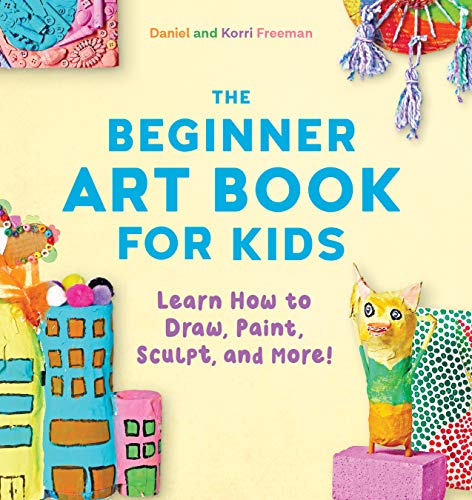 The Beginner Art Book for Kids: Learn How to Draw, Paint, Sculpt, and More!