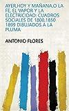 Ayer,hoy y mañana,o la fe, el vapor y la electricidad: Cuadros sociales de 1800,1850 1899 dibujados a la pluma