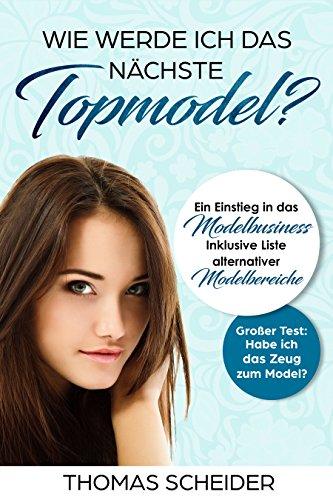 Wie werde ich das nächste Topmodel? Ein Einstieg in das Modelbusiness: Inklusive Liste Alternativer Modelbereiche, Großer Test: Habe ich das Zeug zum Model? (German Edition)