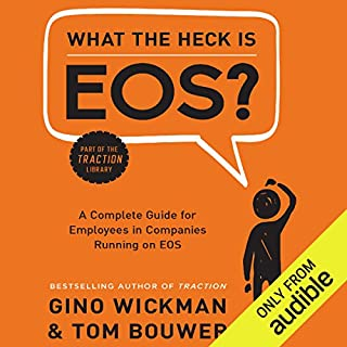 What the Heck is EOS?     A Complete Guide for Employees in Companies Running on EOS              By:                                                                                                                                 Gino Wickman,                                                                                        Tom Bouwer                               Narrated by:                                                                                                                                 Corey Snow                      Length: 2 hrs and 16 mins     249 ratings     Overall 4.6