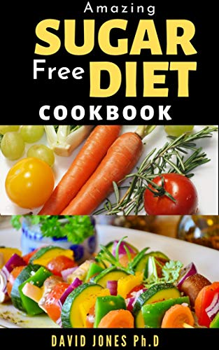 AMAZING SUGAR FREE DIET COOKBOOK: Crush Your Craving, Reduce the Fat and Recover your Health: includes delicious recipes, meal plan and how to follow the diet
