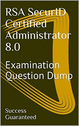 RSA SecurID Certified Administrator 8.0: Examination Question Dump (English Edition)