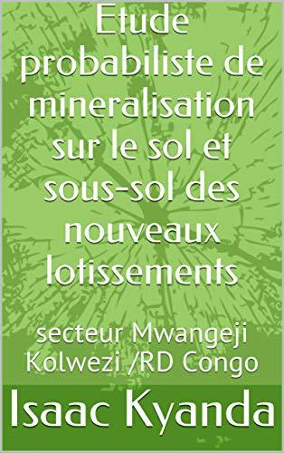 Etude probabiliste de mineralisation sur le sol et sous-sol des nouveaux lotissements: secteur Mwangeji Kolwezi /RD Congo (French Edition)