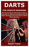 DARTS FOR COMPLETE BEGINNERS: The Concise Step by Step Guide on How to Play Darts for Beginners Including Learning Rules, Strategies and Instructions of Darts (Darts Strategy)