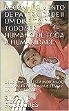 RECONHECIMENTO DE PATERNIDADE II UM DIREITO DE TODO SER HUMANO DE TODA A HUMANIDADE : DEUS CRIADOR ESTÁ INDIGNADO COM FALTA DE HONRA E TEMOR DA HUMANIDADE (Portuguese Edition)