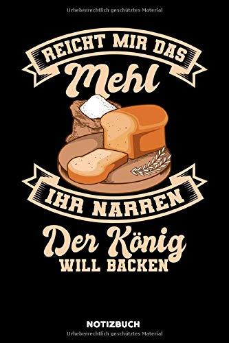 Reicht mir das Mehl Ihr Narren der König will backen: Notizbuch für Bäcker / liniert / DIN A5 15.24cm x 22.86 cm / US 6 x 9 inches / 120 Seiten / Soft Cover