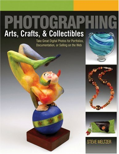 Photographing Arts, Crafts & Collectibles: Take Great Digital Photos for Portfolios, Documentation, or Selling on the Web (A Lark Photography Book)