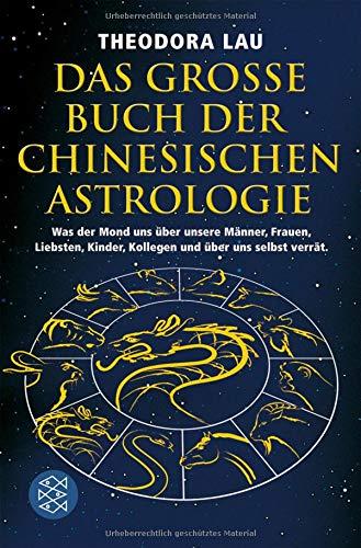 Das große Buch der chinesischen Astrologie: Was der Mond uns über unsere Männer, Frauen, Liebsten, Kinder, Kollegen und über uns selbst verrät