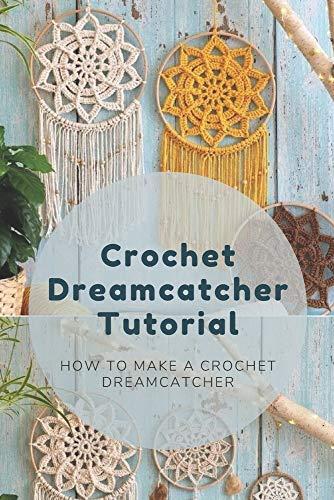 Crochet Dreamcatcher Tutorial: How To Make A Crochet Dreamcatcher: Dreamcatcher Crochet Book