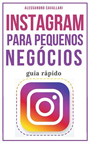 Instagram para pequenos negócios: Alavanque seus negócios usando as estratégias para criar perfis de sucesso e conquistar milhares de seguidores. Guia rápido e fácil. (Portuguese Edition)