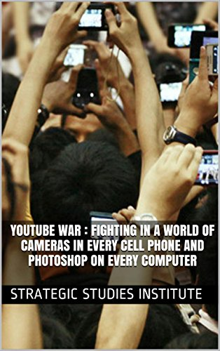 YouTube War : Fighting In A World of Cameras In Every Cell Phone and Photoshop On Every Computer: 2009 (English Edition)
