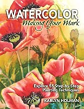 Watercolor, Making Your Mark: Explore 55 Step-by-Step Painting Techniques