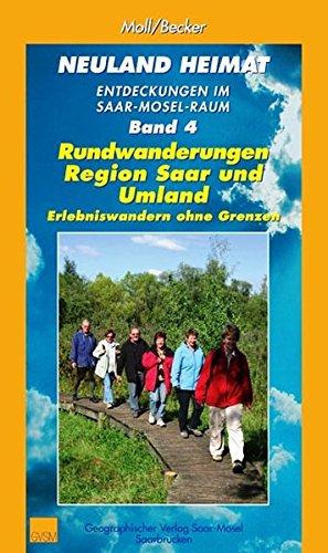 Neuland Heimat - Entdeckungen im Saar-Mosel-Raum - Bd. 4 -: Rundwanderungen Region Saar und Umland - Erlebniswandern ohne Grenzen (Neuland Heimat. ... ... / Geographisches Wander- und Lesebuch)