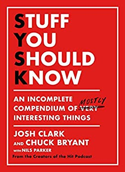 Stuff You Should Know: An Incomplete Compendium of Mostly Interesting Things by [Josh Clark, Chuck Bryant]