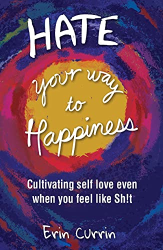 Hate Your Way to Happiness: Cultivating self-love even when you feel like sh!t (English Edition)