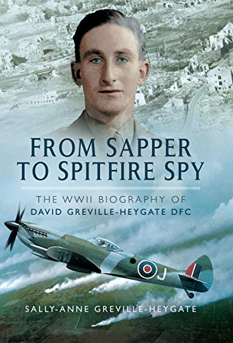 From Sapper to Spitfire Spy: The WWII Biography of David Greville-Heygate DFC