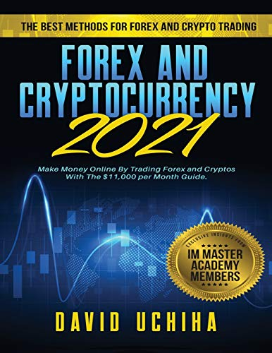 Forex and Cryptocurrency 2021: The Best Methods For Forex And Crypto Trading. How To Make Money Online By Trading Forex and Cryptos With The $11,000 per Month Guide
