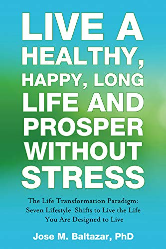 Live a Healthy, Happy, Long Life and Prosper Without Stress: The Life Transformation Paradigm: Seven Lifestyle Shifts to Live the Life You are Designed to Live