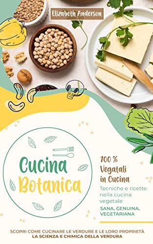 CUCINA BOTANICA: 100% Vegetali in cucina. Tecniche e ricette nella cucina vegetale. Sana, genuina, vegetariana. Scopri come cucinare le verdure e le loro proprietà. La scienza e chimica della verdura