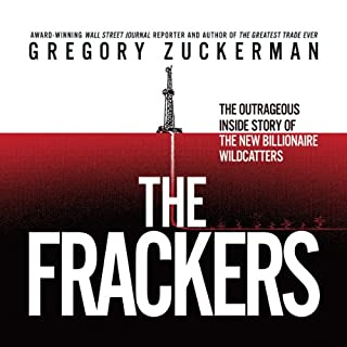 The Frackers     The Outrageous Inside Story of the New Billionaire Wildcatters              By:                                                                                                                                 Gregory Zuckerman                               Narrated by:                                                                                                                                 Sean Pratt                      Length: 15 hrs and 15 mins     677 ratings     Overall 4.3