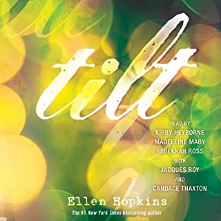 Tilt                   By:                                                                                                                                 Ellen Hopkins                               Narrated by:                                                                                                                                 Kirby Heyborne,                                                                                        Madeleine Maby,                                                                                        Rebekkahj Ross                      Length: 8 hrs and 42 mins     85 ratings     Overall 4.4