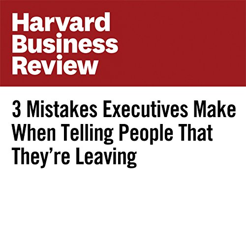 3 Mistakes Executives Make When Telling People That They're Leaving copertina