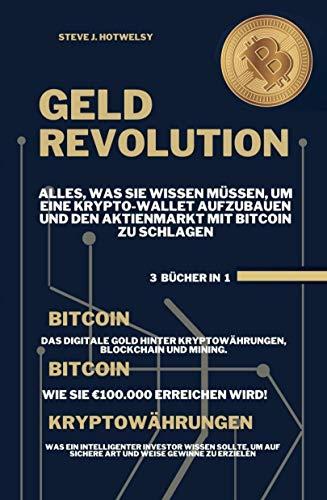 Geldrevolution: 3 BÜCHER IN EINEM! Alles, was Sie Wissen Müssen, um eine Krypto-Wallet Aufzubauen und den Aktienmarkt mit Bitcoin zu Schlagen (German Edition)