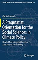 A Pragmatist Orientation for the Social Sciences in Climate Policy: How to Make Integrated Economic Assessments Serve Society (Boston Studies in the Philosophy and History of Science (323))