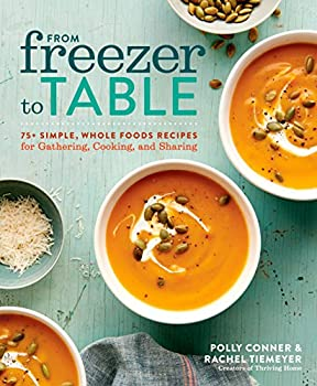 From Freezer to Table  75+ Simple Whole Foods Recipes for Gathering Cooking and Sharing  A Cookbook