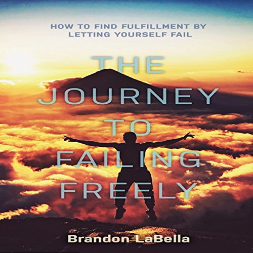 The Journey to Failing Freely: How to Find Fulfillment by Letting Yourself Fail audiobook cover art
