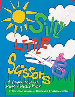 Silly Little Scissors: A Funny, Rhyming Scissors Skills Picture Book (Early Childhood Series 2) by [Christine Calabrese, Alyssa Justice, John Calabrese]