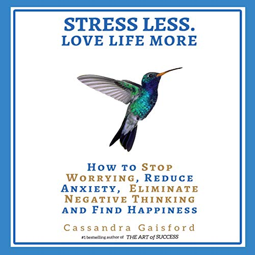 Stress Less. Love Life More: How to Stop Worrying, Reduce Anxiety, Eliminate Negative Thinking and Find Happiness cover art