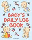 Baby's Daily Log Book: Record Sleep, Feed, Diapers, Activities And Supplies Needed. Perfect For New Parents Or Nannies