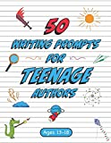 50 Writing Prompts for Teenage Authors: 50 Original Creative Writing Prompts for High School Students | Ages 13-18