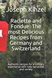 Raclette and Fondue: The most Delicious Recipes from Germany and Switzerland: Authentic recipes for a culinary experience with new variations and variety