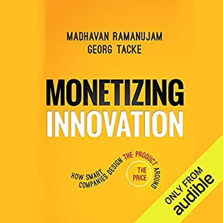 Monetizing Innovation     How Smart Companies Design the Product Around the Price              By:                                                                                                                                 Georg Tacke,                                                                                        Madhavan Ramanujam                               Narrated by:                                                                                                                                 Darren Stephens                      Length: 7 hrs and 29 mins     12 ratings     Overall 4.3