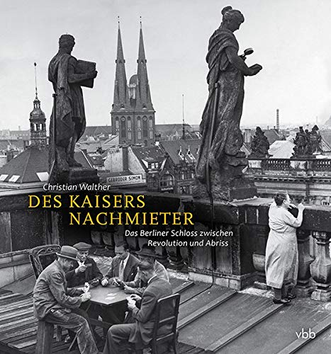 Des Kaisers Nachmieter: Das Berliner Schloss zwischen Revolution und Abriss: Die Nutzung des Berliner Schlosses von 1918 bis zum Abriss