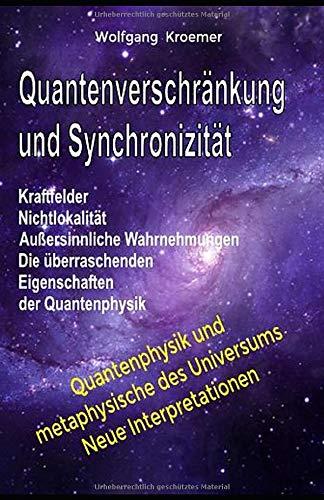 Quantenverschränkung und Synchronizität Kraftfelder, Nichtlokalität, Außersinnliche Wahrnehmungen. Die überraschenden Eigenschaften der Quantenphysik.