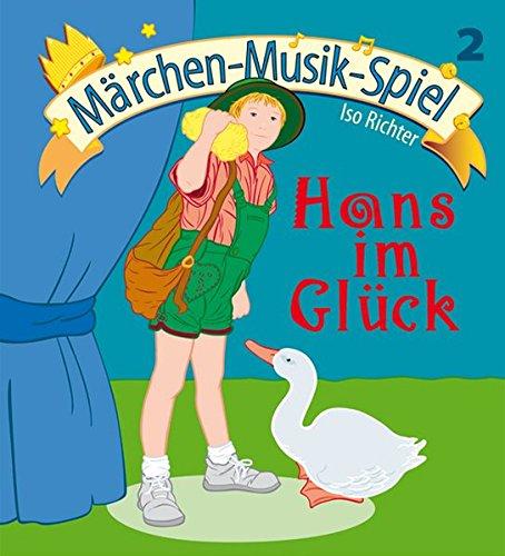 Hans im Glück: Für Kindergarte, Musikschule, Vor- und Grundschule (Märchen Musik Spiel / Mini-Musicals für kleine Aufführungen in Kindergarten, Musikschule, Vor- und Grundschule.)