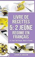 Livre De Recettes 5: 2 Jeûne Regime En Français/ 5: 2 Fast Diet Recipe Book In French: 2 Jeûne Regime En Français/ 5: 2 Fast Diet Recipe Book In French