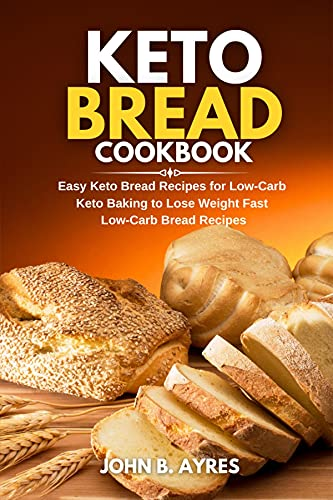 Keto Bread Cookbook: Easy Keto Bread Recipes for Low-Carb Keto Baking to Lose Weight Fast Low-Carb Bread Recipes
