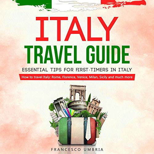 Italy Travel Guide: Essential Tips for First-Timers in Italy: How to Travel Italy: Rome, Florence, Venice, Milan, Sicily, and Much More audiobook cover art