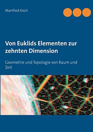 Von Euklids Elementen zur zehnten Dimension: Geometrie und Topologie von Raum und Zeit