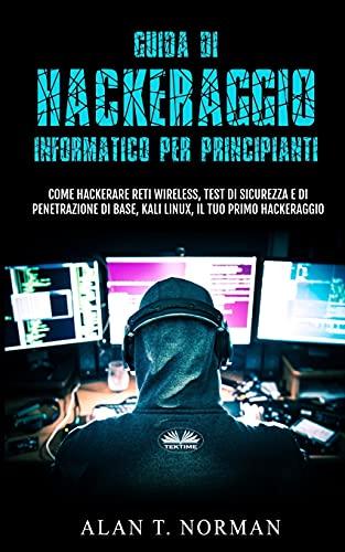 Guida Di Hackeraggio Informatico Per Principianti: Come Hackerare Reti Wireless, Test Di Sicurezza E Di Penetrazione Di Base, Kali Linux, Il Tuo Primo